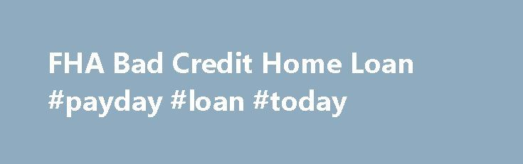FHA Bad Credit Home Loan #payday #loan #today http://loans.remmont.com/fha-bad-credit-home-loan-payday-loan-today/  #instant loans for bad credit # FHA Secure First-Time Home Buyer A Home of Your Own Purchase Refinance Rent or Buy Purchase FHA Fixed Loans FHA ARM Loans Disaster Victims Program Refinance FHA Secure Cash Out Debt Consolidation Rate Term Streamline About the FHA Eligible Properties Ineligible PropertiesThe post FHA Bad Credit Home Loan #payday #loan #today appeared first on…