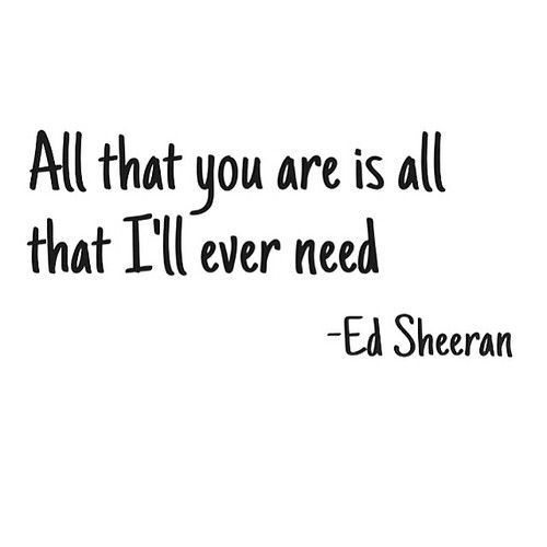 "Love quote - ""all that you are is all that I'll ever need"" - Ed Sheeran quotes - inspirational quotes - short love quotes {Girlterest}"