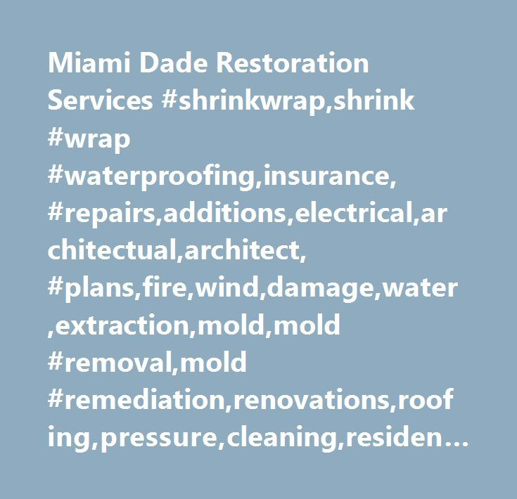 Miami Dade Restoration Services #shrinkwrap,shrink #wrap #waterproofing,insurance, #repairs,additions,electrical,architectual,architect, #plans,fire,wind,damage,water,extraction,mold,mold #removal,mold #remediation,renovations,roofing,pressure,cleaning,residential,residential,painting,commercial,commercial #painting,air,air #conditioning,custom,custom #services,custom #bathroom,custom #kitchen, #miami, #miami #dade, #broward, #restoration, #remove, #mold, #inspections, #construction…