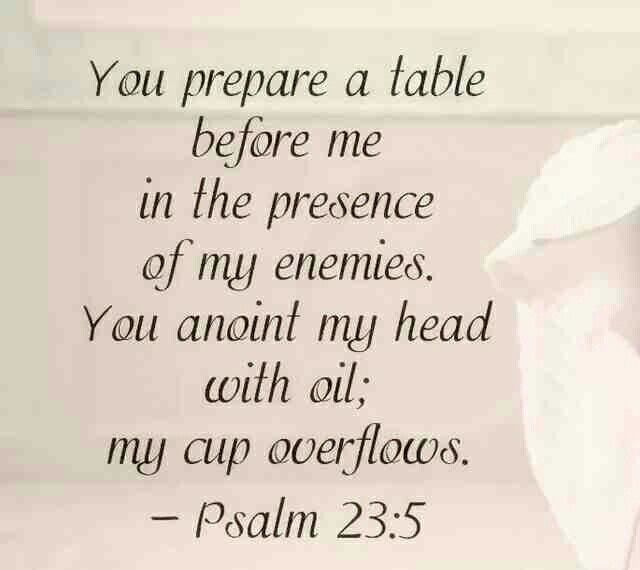 Psalms 23:5-6~Thou preparest a table before me in the presence of mine enemies: thou anointest my head with oil; my cup runneth over. Surely goodness and mercy shall follow me all the days of my life: and I will dwell in the house of the Lord for ever.