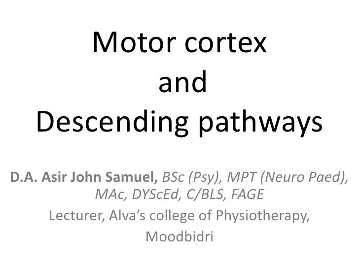 Motor cortex           and   Descending pathwaysD.A. Asir John Samuel, BSc (Psy), MPT (Neuro Paed),             MAc, DYScE...