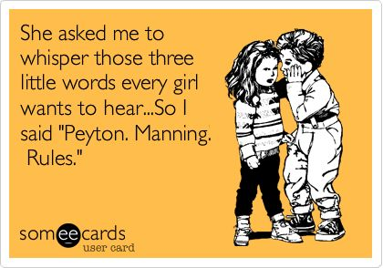 "She asked me to whisper those three little words every girl wants to hear...So I said ""Peyton. Manning. Rules."" 