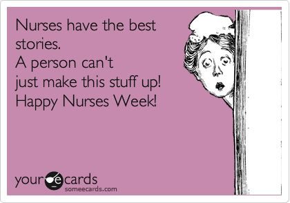 Nurses have the best stories. A person can't just make this stuff up! Happy Nurses Week!
