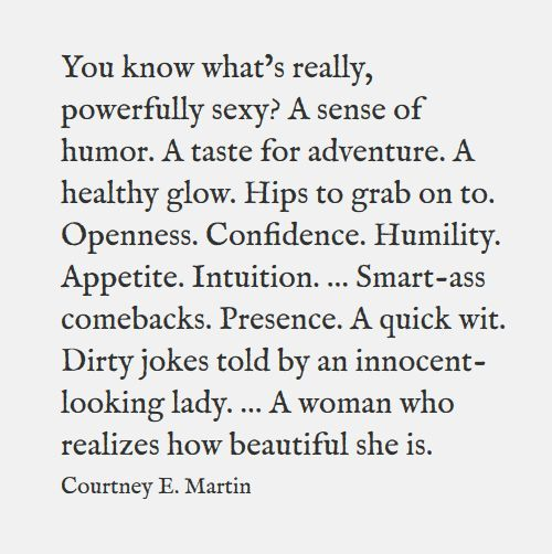 You know what's really, powerfully sexy? A sense of humor. A taste for adventure. A healthy glow. Hips to grab on to. Openness. Confidence. Humility. Appetite. Intuition. … Smart-ass comebacks. Presence. A quick wit. Dirty jokes told by an innocent-looking lady. … A storyteller. A genius. A doctor. A new mother. A woman who realizes how beautiful she is. ― Courtney E Martin