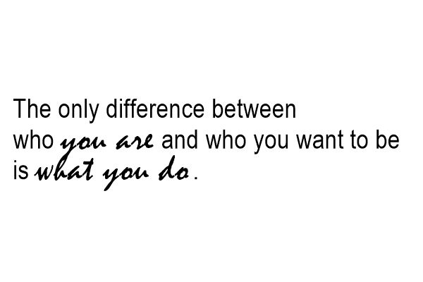 ThursdayThought №23 - The only difference between who you are and who you want to be is what you do.