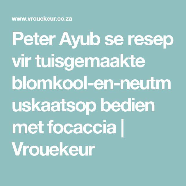 Peter Ayub se resep vir tuisgemaakte blomkool-en-neutmuskaatsop bedien met focaccia | Vrouekeur