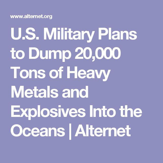 U.S. Military Plans to Dump 20,000 Tons of Heavy Metals and Explosives Into the Oceans   Alternet