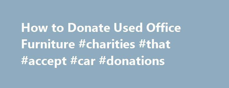 How to Donate Used Office Furniture #charities #that #accept #car #donations http://donate.remmont.com/how-to-donate-used-office-furniture-charities-that-accept-car-donations/  #donate office furniture # How to Donate Used Office Furniture Your used office chair may be able to be donated for a tax write-off. Related Articles If you are replacing some office chairs, desks or other office furniture at work or home, you do not have to put the old stuff out by the curb […]