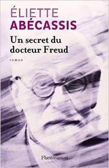 UNE SECRET DU DOCTEUR FREUD, de Eliette Abécassis, Ed. Flammarion - 2014