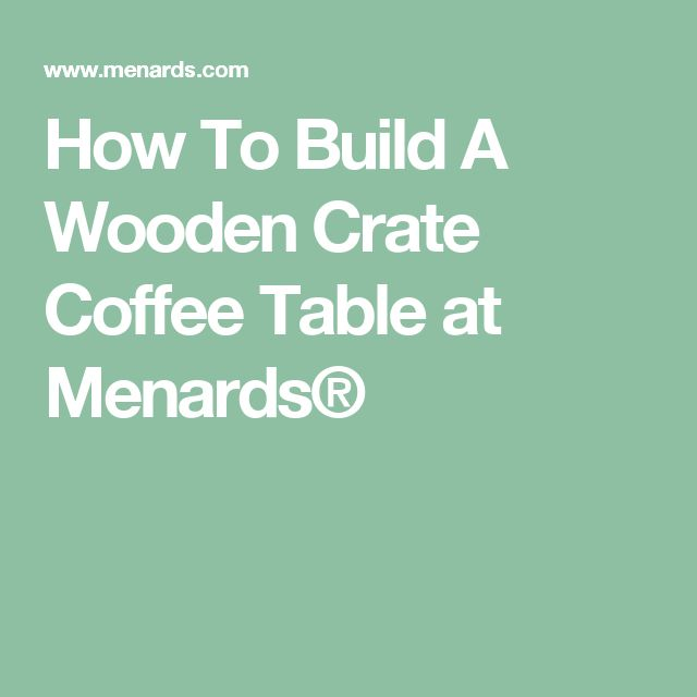 How To Build A Wooden Crate Coffee Table at Menards®