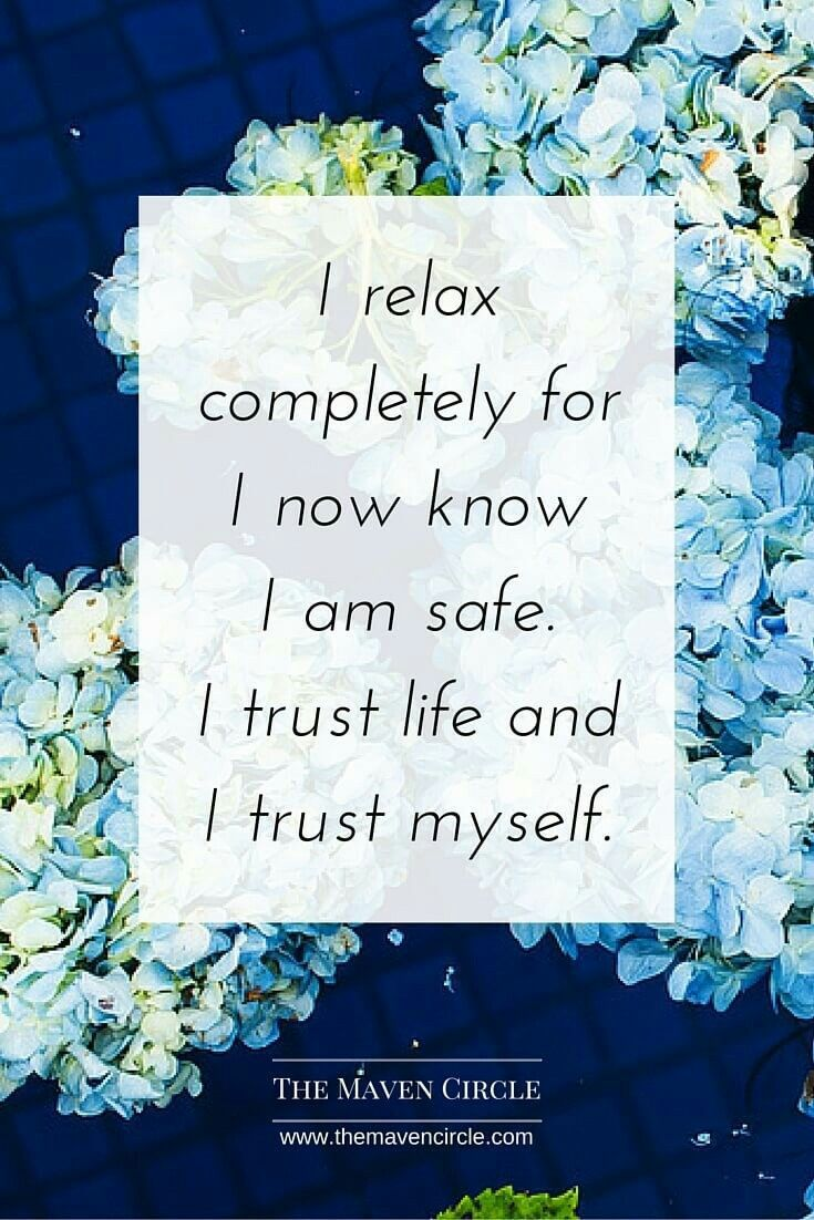 I relax completely for I now know I am safe. I trust life and trust myself.