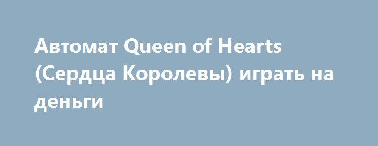 Автомат Queen of Hearts (Сердца Королевы) играть на деньги http://onlineigrynadengi.net/queen-of-hearts-serdca.html  Интригующая игра Сердца заставить растопить самые холодные чувства, а также предоставит возможность выигрывать реальные деньги. Онлайн игровой автомат Queen of Hearts полон сказочного азарта и романтического волшебства.
