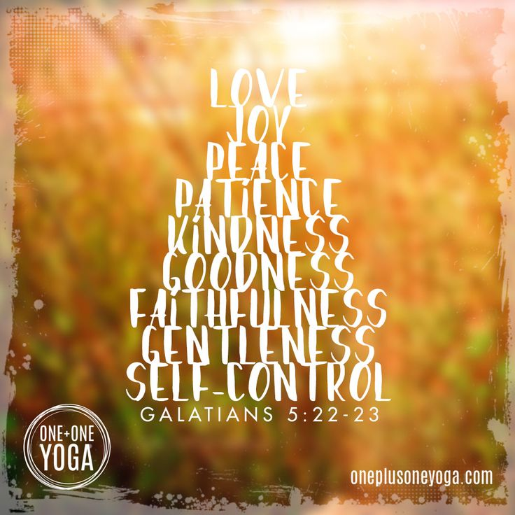 Fruit of the Spirt: Love, joy, peace, patience, goodness, faithfulness, gentleness, self-control - Gal. 5:22-23