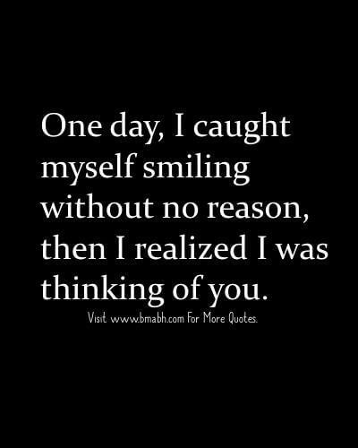 One day, I caught myself smiling without no reason, then I realized I was thinking of you.