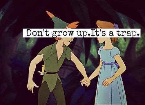You seriously don't want to grow up, and will avoid it at any cost.