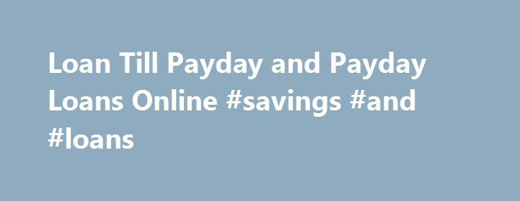 Loan Till Payday and Payday Loans Online #savings #and #loans http://loan.remmont.com/loan-till-payday-and-payday-loans-online-savings-and-loans/  #loans till payday # A Loan Till Payday – Is It a Good Borrowing Option? Most of you try your best to keep your expenses at par with your income and maintain a decent equilibrium in your financial condition. Sometimes the situation goes beyond your control and you may find your self struggling to meet…The post Loan Till Payday and Payday Loans…