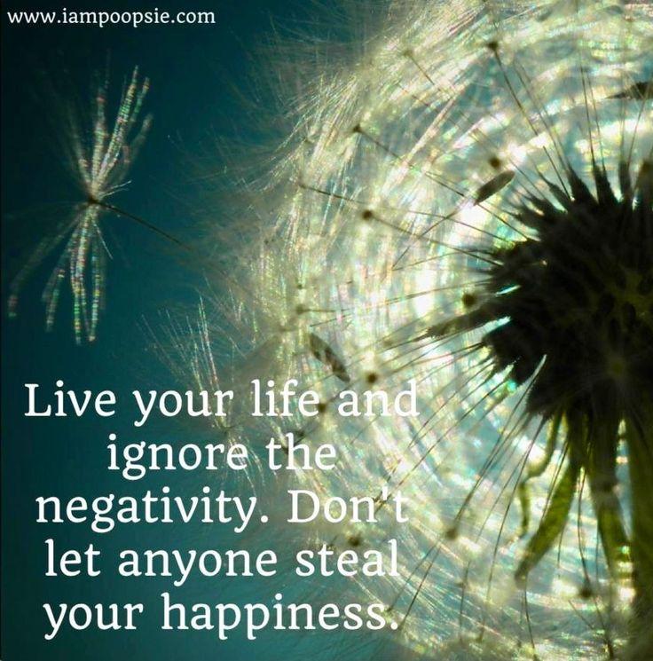 Viva a sua vida e ignore a negatividade. Não deixe ninguém roubar sua felicidade.