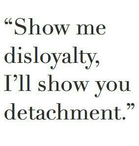 detachment quotes | Show me disloyalty, I'll show you detachment.