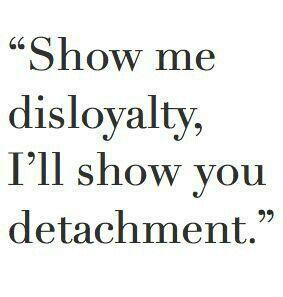detachment quotes   Show me disloyalty, I'll show you detachment.