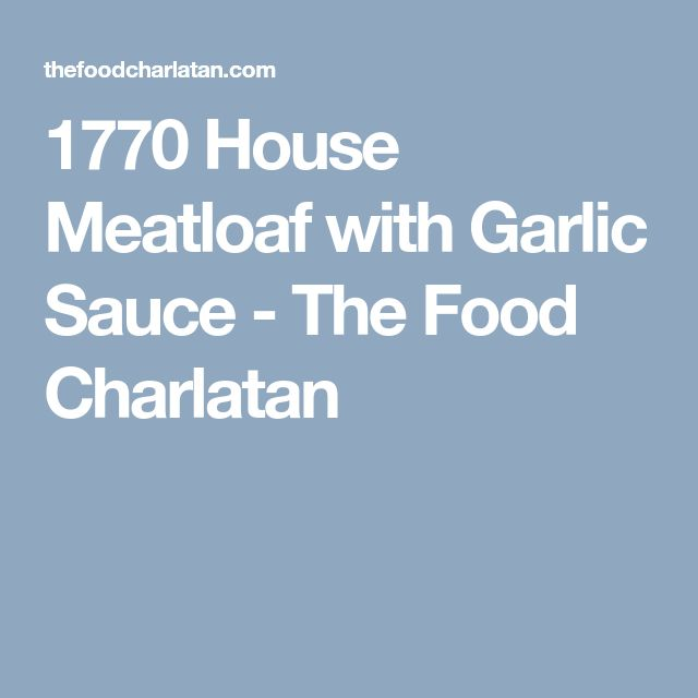1770 House Meatloaf with Garlic Sauce - The Food Charlatan