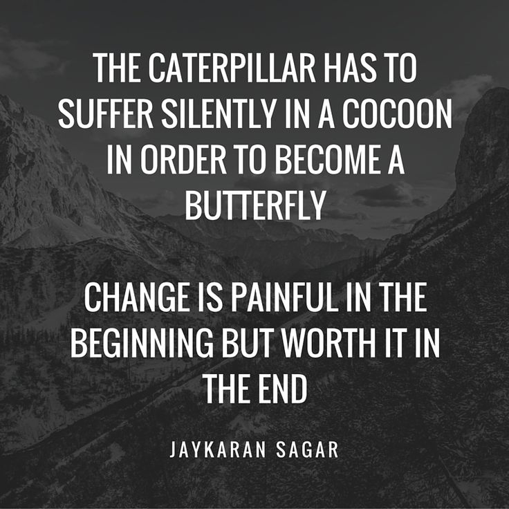 The caterpillar has to suffer silently in a cocoon in order to become a butterfly. Change is painful in the beginning but worth it in the end. – Jaykaran Sagar