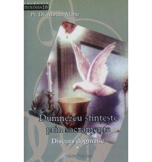 Dumnezeu sfinţeşte prin sacramente. Discursul dogmatic vol.I: Sacramentele în general şi Sacramentele iniţierii creştine