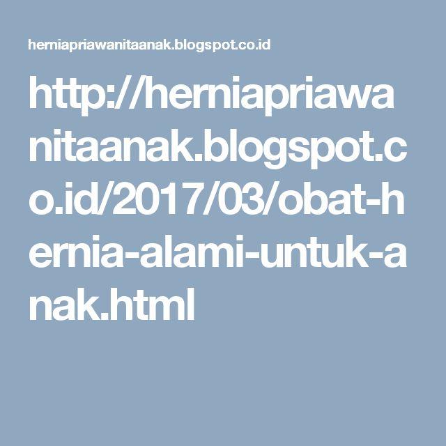 http://herniapriawanitaanak.blogspot.co.id/2017/03/obat-hernia-alami-untuk-anak.html