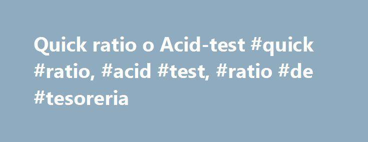Quick ratio o Acid-test #quick #ratio, #acid #test, #ratio #de #tesoreria http://el-paso.remmont.com/quick-ratio-o-acid-test-quick-ratio-acid-test-ratio-de-tesoreria/  # 6.1.3. Quick ratio o Acid-test TambiпїЅn conocido como quick ratio, se diferencia del ratio anterior en que excluye del activo corriente los inventarios de existencias y los gastos anticipados. QuedarпїЅa expresado de las siguientes formas: Activo Corriente пїЅ Existencias пїЅ Gastos anticipados / Pasivo Corriente…