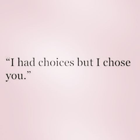 I always chose you! Not a person in the world would have changed my mind! I don't know why that's so hard for you to believe!!!