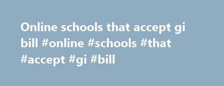 Online schools that accept gi bill #online #schools #that #accept #gi #bill http://bahamas.nef2.com/online-schools-that-accept-gi-bill-online-schools-that-accept-gi-bill/  # Welcome to Online Military Education, where you'll find all the best information about colleges and universities (including online military colleges) that accept the GI Bill. Overview of the GI Bill and the Post-9/11 GI Bill Many men and women volunteer to serve our country in a time of great need. They sweat, sacrifice…