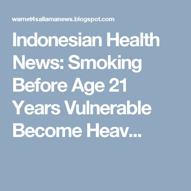 Indonesian Health News: Smoking Before Age 21 Years Vulnerable Become Heav...