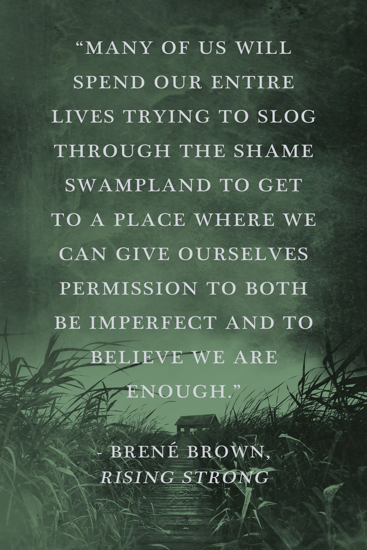 """""""Many of us will spend our entire lives trying to slog through the shame swampland to get to a place where we can give ourselves permission to both be imperfect and to believe we are enough."""" - Brené Brown, Rising Strong"""