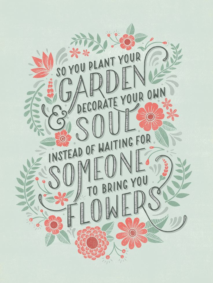 """So you plant your garden & decorate you soul ... insted of waiting for someone to bring you flowers"""