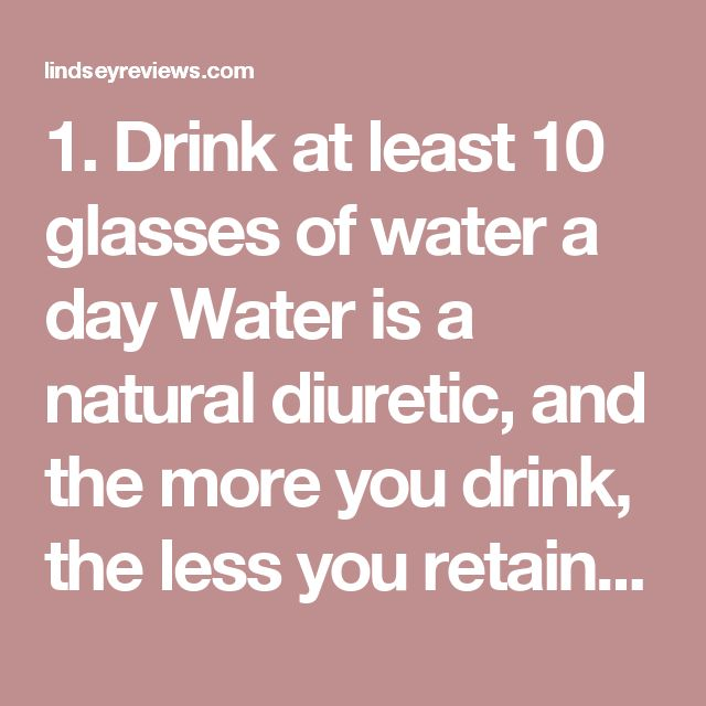 1. Drink at least 10 glasses of water a day Water is a natural diuretic, and the more you drink, the less you retain. A sparkling mineral water with a twist of lime or lemon is refreshing, filling, and non-caloric.  2. Negative caloric balance  Еxpending more calories than you ingest is the only absolutely proven way to lose weight. There are 3,500 calories in one pound of body weight. To lose five pounds, or 17,500 calories, in two weeks, you'll need a daily calorie deficit of 1,250. Try…