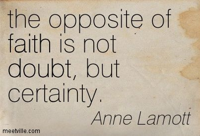 "Anne Lamott: ""The opposite of faith is not doubt but certainty."" She wasn't Catholic, but she was quoted by Catholics last night at the Dan Schutte concert, and by his own priest. St. Paul said, ""Now faith is the substance of things hoped for, the evidence of things not seen."" (Hebrews)"