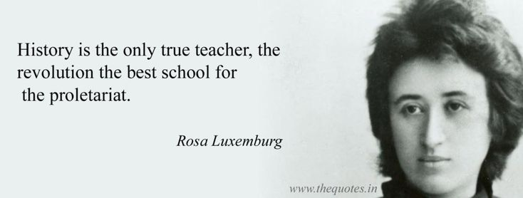 History is the only true teacher, the revolution the best school for the proletariat – Rosa Luxemburg