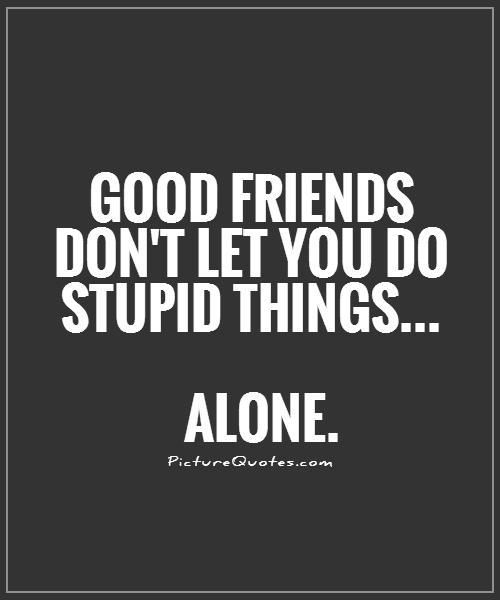 Good friends don't let you do stupid things... alone. Picture Quotes.