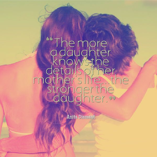 """""""The more a daughter knows the details of her mother's life, the stronger the daughter."""" daughters quotes pictures. Let her see your strengths and your struggles. Share your hard earned life's lessons."""