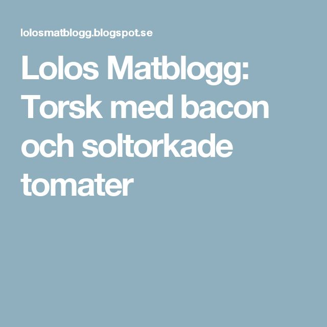 Lolos Matblogg: Torsk med bacon och soltorkade tomater