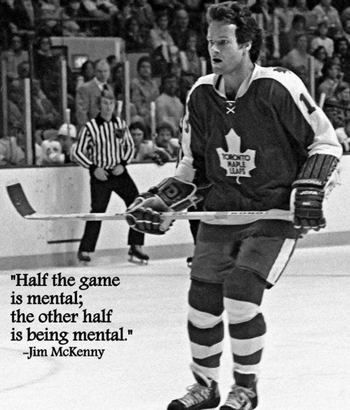 """Half the game is mental; the other half is being mental."" - Jim McKenny"