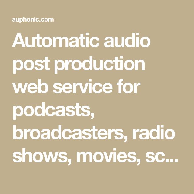 Automatic audio post production web service for podcasts, broadcasters, radio shows, movies, screencasts and more