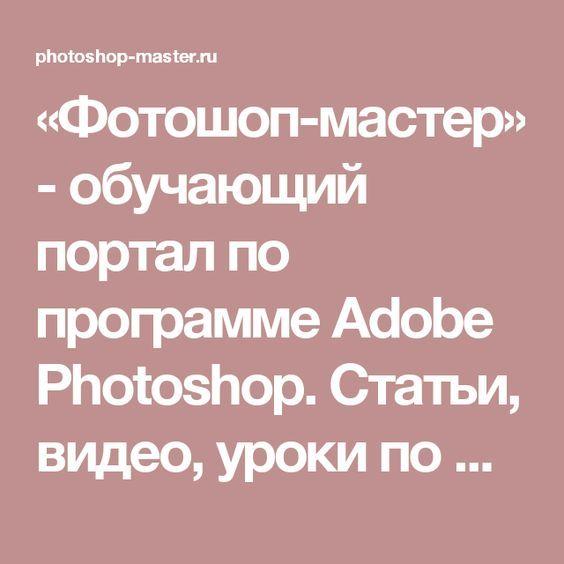 «Фотошоп-мастер» - обучающий портал по программе Adobe Photoshop. Статьи, видео, уроки по фотошопу на русском. Скачать бесплатно дополнения. Форум по Photoshop. Конкурсы.