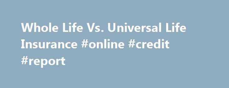 "Whole Life Vs. Universal Life Insurance #online #credit #report http://insurance.nef2.com/whole-life-vs-universal-life-insurance-online-credit-report/  #universal life insurance # Other People Are Reading Whole Life Insurance Whole life insurance, originally called ""term to age 100"", is a life insurance policy that uses a combination of premium payments and a cash reserve (called a cash value)... Read more"