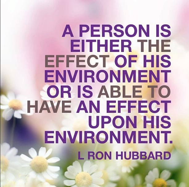 """A person is either the effect of his environment or is able to have an effect upon is environment."" // L. Ron Hubbard"