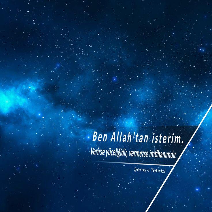 Ben Allah'tan isterim. Verirse yüceliğidir, vermezse imtihanımdır.   Şems-i Tebrîzî