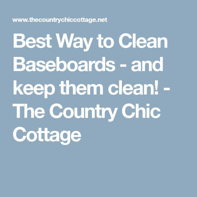 Best Way to Clean Baseboards - and keep them clean! - The Country Chic Cottage