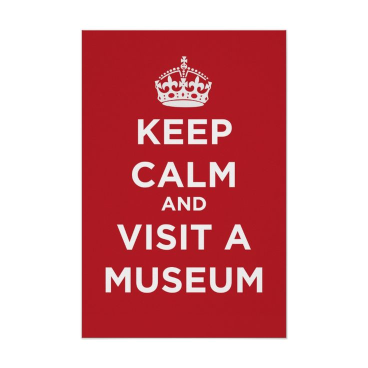 Keep Calm And Visit A Museum - Poster. http://www.zazzle.com/keep_calm_and_visit_a_museum_poster-228225685029134429 #KeepCalm #museums #poster #humor #humour