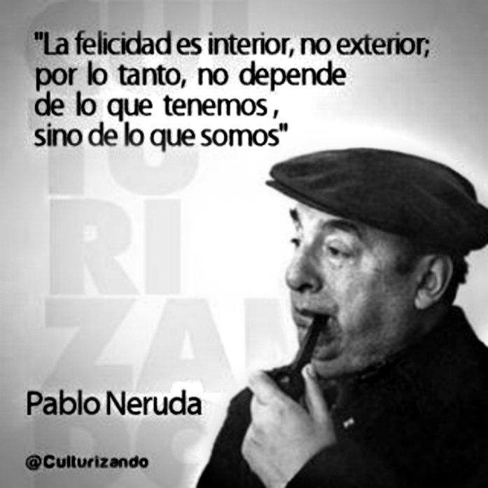 Pablo Neruda. Happiness is inside, not outside, therefore, does not depend on what we have, but what we are.