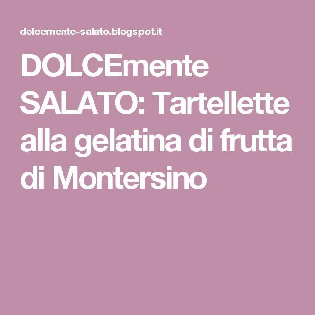 DOLCEmente SALATO: Tartellette alla gelatina di frutta di Montersino