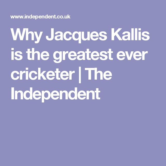Why Jacques Kallis is the greatest ever cricketer | The Independent